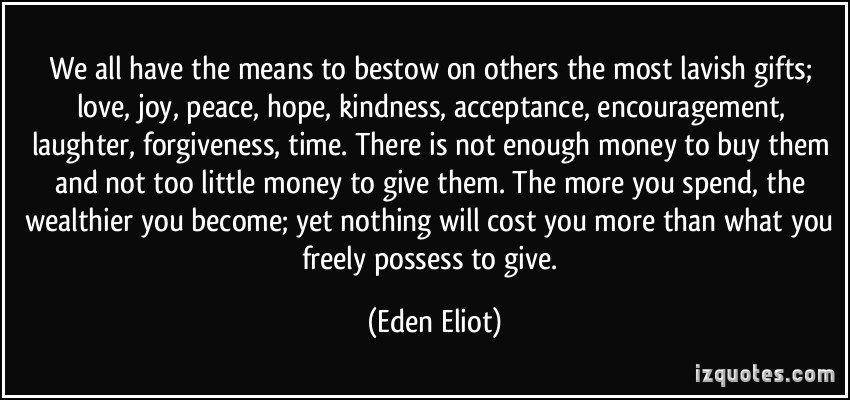 quote-we-all-have-the-means-to-bestow-on-others-the-most-lavish-gifts-love-joy-peace-hope-kindness-eden-eliot-342084